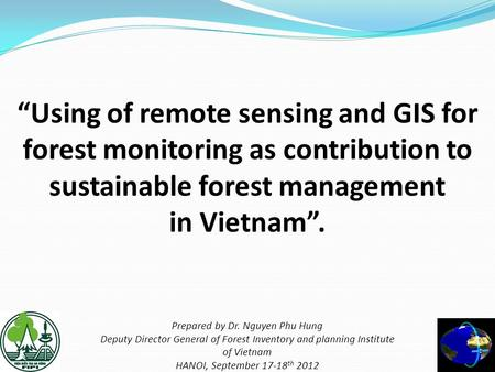 """Using of remote sensing and GIS for forest monitoring as contribution to sustainable forest management in Vietnam"". Prepared by Dr. Nguyen Phu."