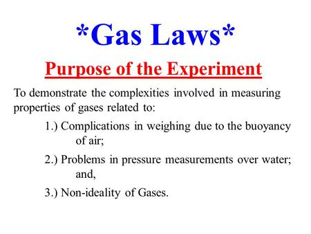 *Gas Laws* Purpose of the Experiment To demonstrate the complexities involved in measuring properties of gases related to: 1.) Complications in weighing.