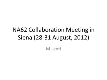 NA62 Collaboration Meeting in Siena (28-31 August, 2012) M.Lenti.