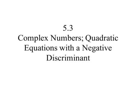 5.3 Complex Numbers; Quadratic Equations with a Negative Discriminant.