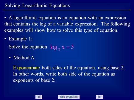 Table of Contents Solving Logarithmic Equations A logarithmic equation is an equation with an expression that contains the log of a variable expression.