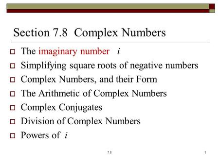 Section 7.8 Complex Numbers  The imaginary number i  Simplifying square roots of negative numbers  Complex Numbers, and their Form  The Arithmetic.