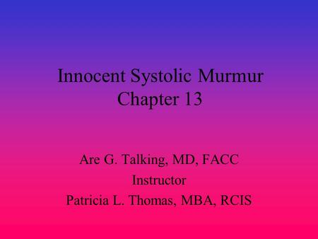 Innocent Systolic Murmur Chapter 13 Are G. Talking, MD, FACC Instructor Patricia L. Thomas, MBA, RCIS.