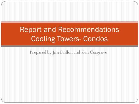 Prepared by Jim Baillon and Ken Cosgrove Report and Recommendations Cooling Towers- Condos.