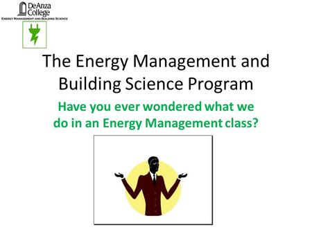 The Energy Management and Building Science Program Have you ever wondered what we do in an Energy Management class?