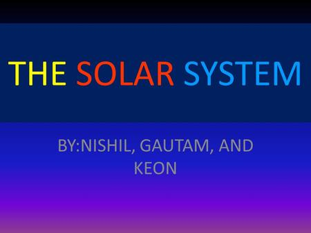 BY:NISHIL, GAUTAM, AND KEON THE SOLAR SYSTEM. TABLE OF CONTENTS Summary of Lesson Planets Mercury and Venus Pictures of Mercury and Venus Earth and Mars.