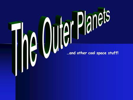 …and other cool space stuff!. The OUTER PLANETS Mercury Venus Earth Mars The Inner Planets The Outer Planets Jupiter Saturn Uranus Neptune Asteroid Belt.