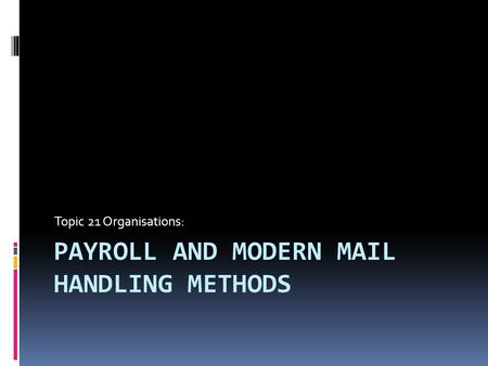 PAYROLL AND MODERN MAIL HANDLING METHODS Topic 21 Organisations: