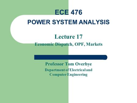 Lecture 17 Economic Dispatch, OPF, Markets Professor Tom Overbye Department of Electrical and Computer Engineering ECE 476 POWER SYSTEM ANALYSIS.