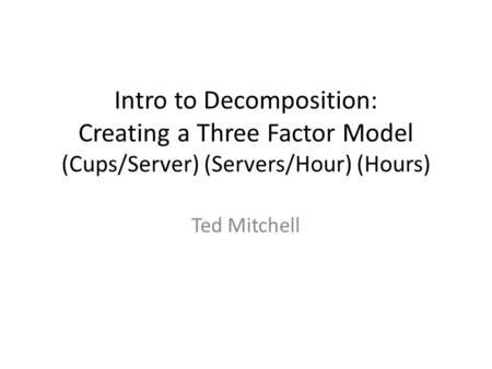Intro to Decomposition: Creating a Three Factor Model (Cups/Server) (Servers/Hour) (Hours) Ted Mitchell.