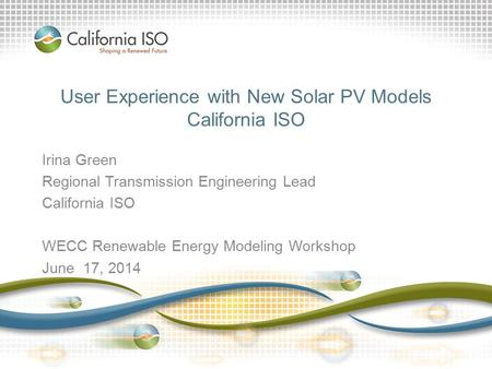 User Experience with New Solar PV Models California ISO Irina Green Regional Transmission Engineering Lead California ISO WECC Renewable Energy Modeling.