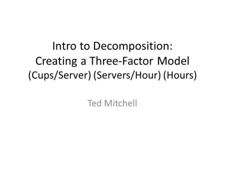 Intro to Decomposition: Creating a Three-Factor Model (Cups/Server) (Servers/Hour) (Hours) Ted Mitchell.