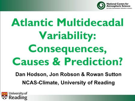 Atlantic Multidecadal Variability: Consequences, Causes & Prediction? Dan Hodson, Jon Robson & Rowan Sutton NCAS-Climate, University of Reading.