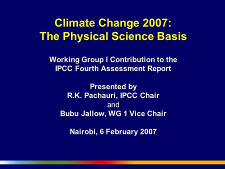 Climate Change 2007: The Physical Science Basis Working Group I Contribution to the IPCC Fourth Assessment Report Presented by R.K. Pachauri, IPCC Chair.