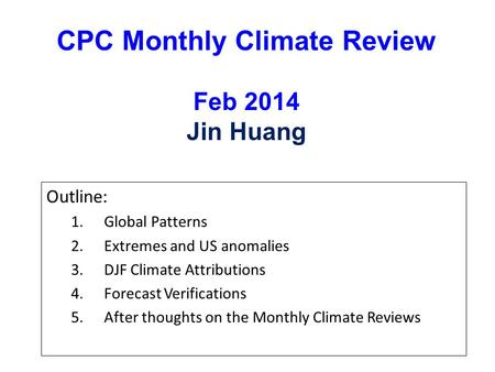 CPC Monthly Climate Review Feb 2014 Jin Huang Outline: 1.Global Patterns 2.Extremes and US anomalies 3.DJF Climate Attributions 4.Forecast Verifications.