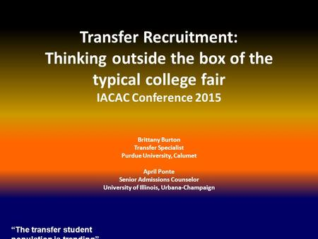 Transfer Recruitment: Thinking outside the box of the typical college fair IACAC Conference 2015 Brittany Burton Transfer Specialist Purdue University,
