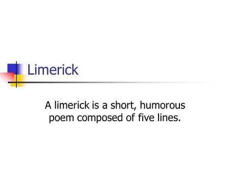 Limerick A limerick is a short, humorous poem composed of five lines.