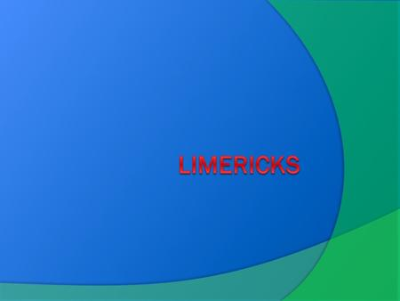 WHAT IS A LIMERICK?  Limericks are funny, five line poems  They contain hyperbole, onomatopoeia, idioms, and puns  The rhyme pattern is a a b b a –