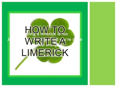 Writing a limerick is fun Just scribble five lines and you're done You'll feel energetic When waxing poetic Under a warm Irish sun.