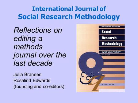 International Journal of Social Research Methodology Reflections on editing a methods journal over the last decade Julia Brannen Rosalind Edwards (founding.