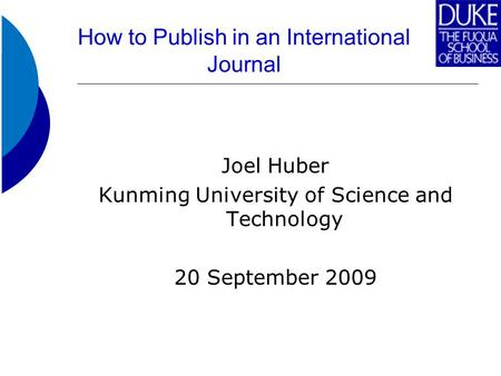 How to Publish in an International Journal Joel Huber Kunming University of Science and Technology 20 September 2009.