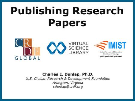 Publishing Research Papers Charles E. Dunlap, Ph.D. U.S. Civilian Research & Development Foundation Arlington, Virginia