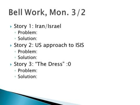 " Story 1: Iran/Israel ◦ Problem: ◦ Solution:  Story 2: US approach to ISIS ◦ Problem: ◦ Solution:  Story 3: ""The Dress"" :0 ◦ Problem: ◦ Solution: Bell."