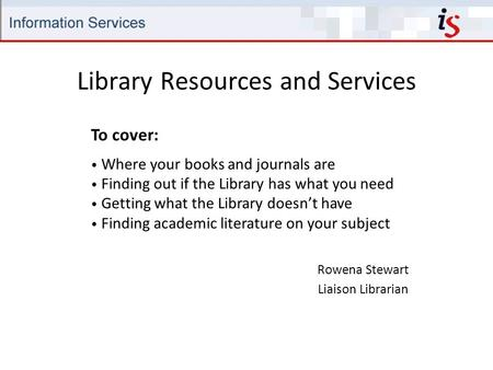 Library Resources and Services Rowena Stewart Liaison Librarian To cover: Where your books and journals are Finding out if the Library has what you need.