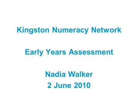 Kingston Numeracy Network Early Years Assessment Nadia Walker 2 June 2010.