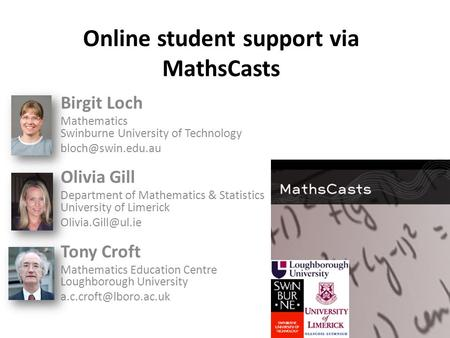 Online student support via MathsCasts Birgit Loch Mathematics Swinburne University of Technology Olivia Gill Department of Mathematics.