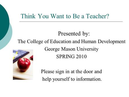 Think You Want to Be a Teacher? Presented by: The College of Education and Human Development George Mason University SPRING 2010 Please sign in at the.