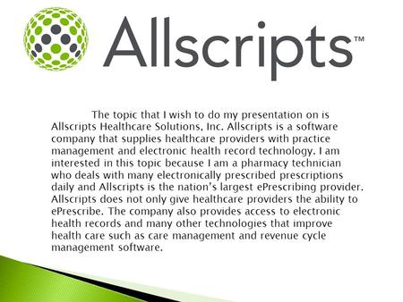 The topic that I wish to do my presentation on is Allscripts Healthcare Solutions, Inc. Allscripts is a software company that supplies healthcare providers.
