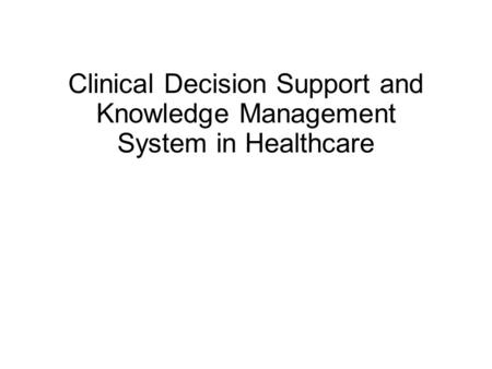 Clinical Decision Support and Knowledge Management System in Healthcare.