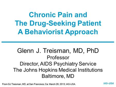 Slide 1 of 14 From GJ Treisman, MD, at San Francisco, Ca: March 29, 2013, IAS-USA. IAS–USA Glenn J. Treisman, MD, PhD Professor Director, AIDS Psychiatry.