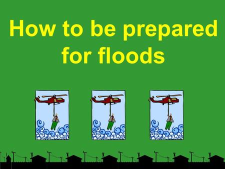 How to be prepared for floods. BEFORE Determine your flood risk. Know whether or not you live in a flood prone area. Call the flood inquiry telephone.