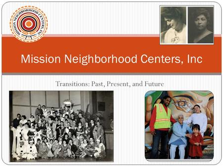 Transitions: Past, Present, and Future Mission Neighborhood Centers, Inc.