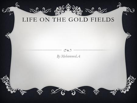 LIFE ON THE GOLD FIELDS By Mohammed.A. WHERE DID PEOPLE LIVE People lived in tents on the goldfields. Then most of the miners dug in lower ground then.
