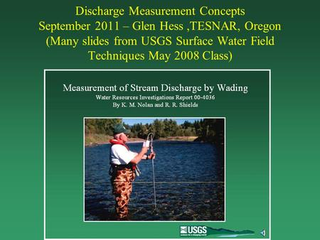 Discharge Measurement Concepts September 2011 – Glen Hess,TESNAR, Oregon (Many slides from USGS Surface Water Field Techniques May 2008 Class)