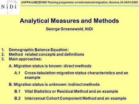 UNFPA/UNECE/NIDI Training programme on international migration, Geneva, 24-28/01/2005 Analytical Measures and Methods George Groenewold, NiDi 1. Demographic.