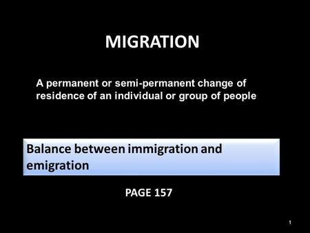 1 MIGRATION PAGE 157 A permanent or semi-permanent change of residence of an individual or group of people Balance between immigration and emigration (net.