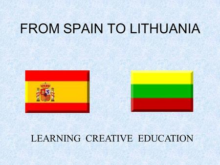 FROM SPAIN TO LITHUANIA LEARNING CREATIVE EDUCATION.