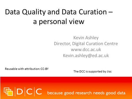 Data Quality and Data Curation – a personal view Kevin Ashley Director, Digital Curation Centre  Reusable with attribution: