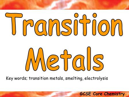 Transition Metals Key words; transition metals, smelting, electrolysis.