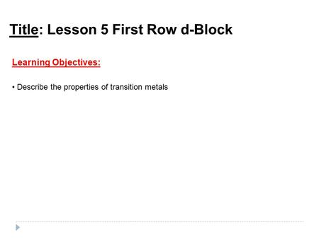 Title: Lesson 5 First Row d-Block Learning Objectives: Describe the properties of transition metals.