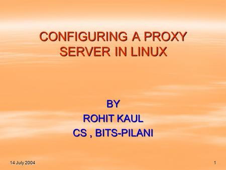 14 July 2004 1 CONFIGURING A PROXY SERVER IN LINUX BY ROHIT KAUL CS, BITS-PILANI.