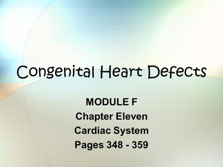 Congenital Heart Defects MODULE F Chapter Eleven Cardiac System Pages 348 - 359.
