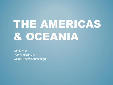 THE AMERICAS & OCEANIA Mr. Ermer World History AP Miami Beach Senior High.