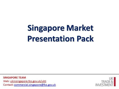 Singapore Market Presentation Pack SINGAPORE TEAM Web: ukinsingapore.fco.gov.uk/ukti Contact: