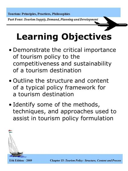 Learning Objectives Demonstrate the critical importance of tourism policy to the competitiveness and sustainability of a tourism destination Outline the.