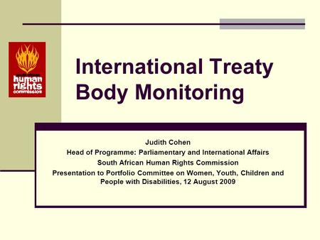 International Treaty Body Monitoring Judith Cohen Head of Programme: Parliamentary and International Affairs South African Human Rights Commission Presentation.